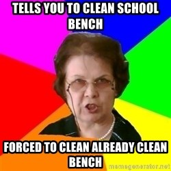 teacher - tells you to clean school bench forced to clean already clean bench