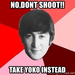 John Lennon Meme - no,Dont shoot!! take yoko instead