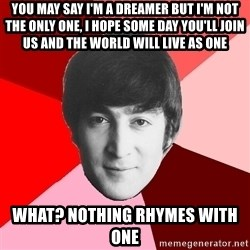 John Lennon Meme - you may say i'm a dreamer but i'm not the only one, i hope some day you'll join us and the world will live as one what? nothing rhymes with one