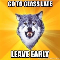 Courage Wolf - go to class late leave early