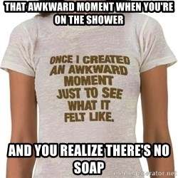 That Awkward Moment When - That awkward moment when you're on the shower and you realize there's no soap