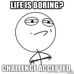 challenge acepted - LIFE IS Boring?