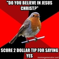 "Retail Robin - ""Do you believe in jesus christ?"" score 2 dollar tip for saying yes"