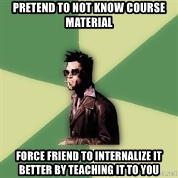 Tyler Durden - pretend to not know course material force friend to internalize it better by teaching it to you