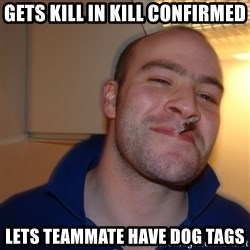 Good Guy Greg - gets kill in kill CONFIRMED lets TEAMMATE have dog tags