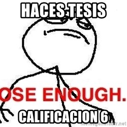 Close enough guy - haces tesis   calificacion 6