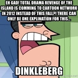 Dinkleberg - Eh gad! total drama revenge of the island is comming to cartoon network in 2012 instead of this fall?! there can only be one explination for this... Dinkleberg