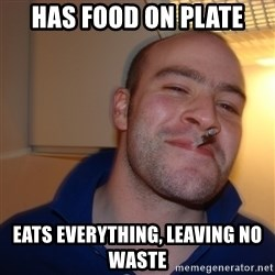 Good Guy Greg - Has food on plate eats everything, leaving no waste