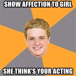 Advice Peeta - Show affection to girl she think'S your acting
