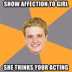 Advice Peeta - Show affection to girl she thinkS your acting
