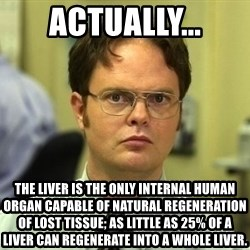 Dwight Schrute - Actually... The liver is the only internal human organ capable of natural regeneration of lost tissue; as little as 25% of a liver can regenerate into a whole liver.
