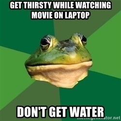 Foul Bachelor Frog - get thirsty while watching movie on laptop don't get water