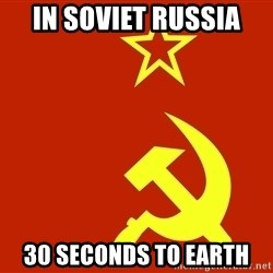In Soviet Russia - In soviet russia 30 seconds to earth