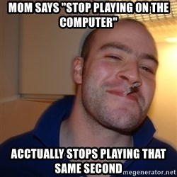 "Good Guy Greg - mom says ""stop playing on the computer"" acctually stops playing that same second"
