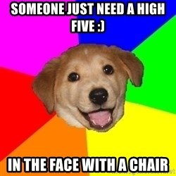 Advice Dog - someone just need a high five :) in the face with a chair