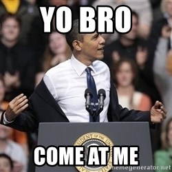 obama come at me bro - YO BRO  COME AT ME