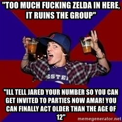 "Sunny Student - ""Too much fucking Zelda in here, IT RUINS THE GROUP"" ""ill tell jared your number so you can get invited to parties now amar! you can finally act older than the age of 12"""