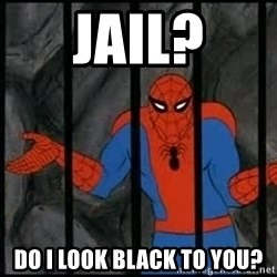 spiderman wahh - Jail? Do i look black to you?
