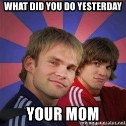 the.best bro - what did you do yesterday your mom