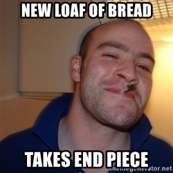 Good Guy Greg - New loaf of bread Takes end piece