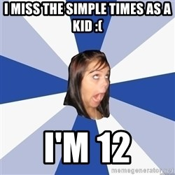 Annoying Facebook Girl - I miss the simple times as a kid :( I'm 12