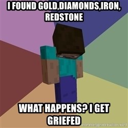 Depressed Minecraft Guy - I found gold,diamonds,iron, redstone what happens? i get griefed