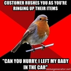 "Retail Robin - Customer rushes you as you're ringing up their items ""Can you hurry, i left my baby in the car"""