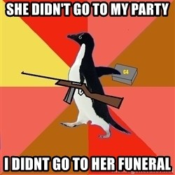 Socially Fed Up Penguin - She didn't go to my party I didnt go to her funeral