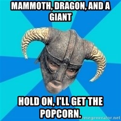 skyrim stan - mAMMOTH, dRAGON, AND A GIANT hOLD ON, i'LL GET THE POPCORN.