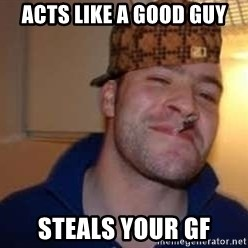 Scumbag Greg - Acts like a good guy steals your GF