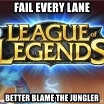 League of legends - Fail every lane better blame the jungler