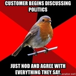 Retail Robin - Customer begins discussing politics just nod and agree with everything they say.