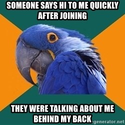 Paranoid Parrot - Someone says hi to me quickly after joining THEY WERE TALKING ABOUT ME BEHIND MY BACK