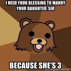 Pedobear - i need your blessing to marry your daughter, sir because she's 3