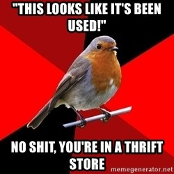 """Retail Robin - """"This looks like it's been used!"""" no shit, you're in a thrift store"""
