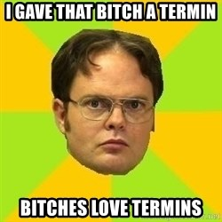 Courage Dwight - i gave that bitch a termin Bitches love termins