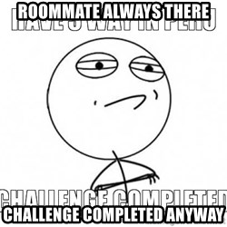 Challenge completed - ROOMMATE ALWAYS THERE CHALLENGE COMPLETED anyway