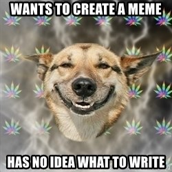 Stoner Dog - Wants to create a meme has no idea what to write