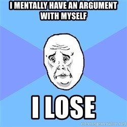 Okay Guy - I mentally have an argument with myself i lose