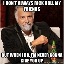 The Most Interesting Man In The World - I don't always rick roll my friends but when i do, i'm never gonna give you up.