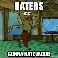 Haters Gonna Hate - HATERS gonna hate jacob