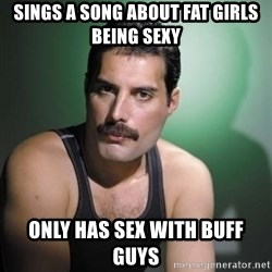 Freddie Mercury - sings a song about fat girls being sexy only has sex with buff guys