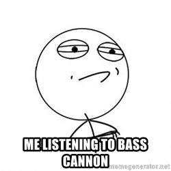 Challenge Accepted - Me listening to BASS CANNON