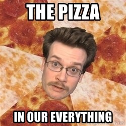 Pizza Pizza John - The Pizza In Our Everything