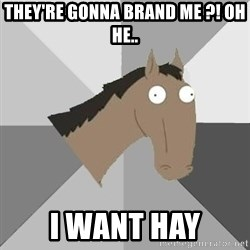 Retard Horse - they're gonna Brand me ?! Oh he.. i want hay