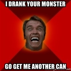 Angry Arnold - I drank your monster go get me another can