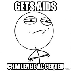Challenge Accepted - gets aids challenge accepted