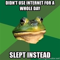 Foul Bachelor Frog - DIDN'T USE INTERNET FOR A WHOLE DAY SlEPT INSTEAD