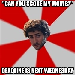 """Typicalfilmmajor - """"Can you score my movie?"""" Deadline is next wednesday"""