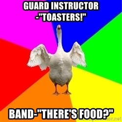 """Guardgoose - Guard Instructor-""""TOASTERS!"""" Band-""""there's food?"""""""
